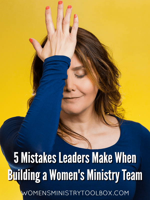 Don't make these 5 mistakes many leaders make when you build your women's ministry team!