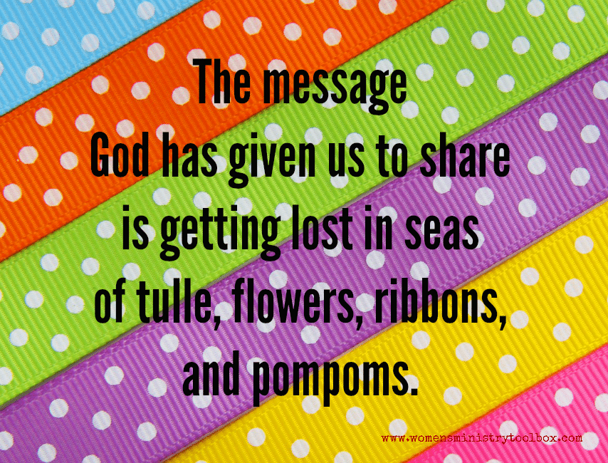 The message God has given us to share is getting lost in seas of tulle, flowers, ribbons, and pompoms.