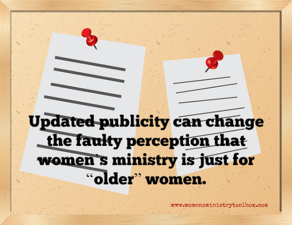 "Updated publicity can change the faulty perception that women's ministry is just for ""older"" women."