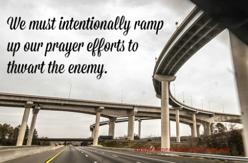 We must intentionally ramp up our prayer efforts to thwart the enemy.