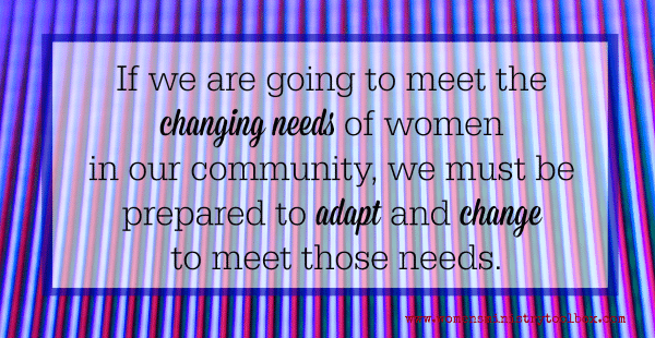 If we are going to meet the changing needs of women in our community, we must be prepared to adapt and change to meet those needs.