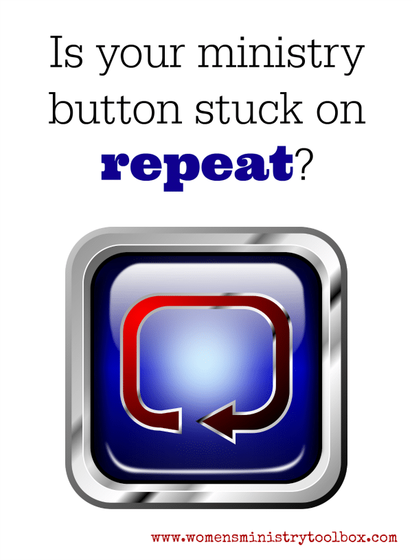 Is your ministry button stuck on repeat? How to know when you need to change your Women's Ministry events and activties.