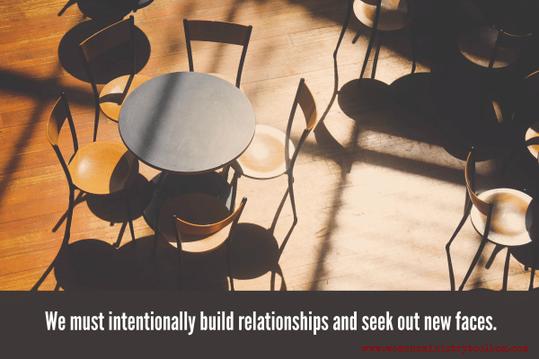 We must intentionally build relationships and seek out new faces.
