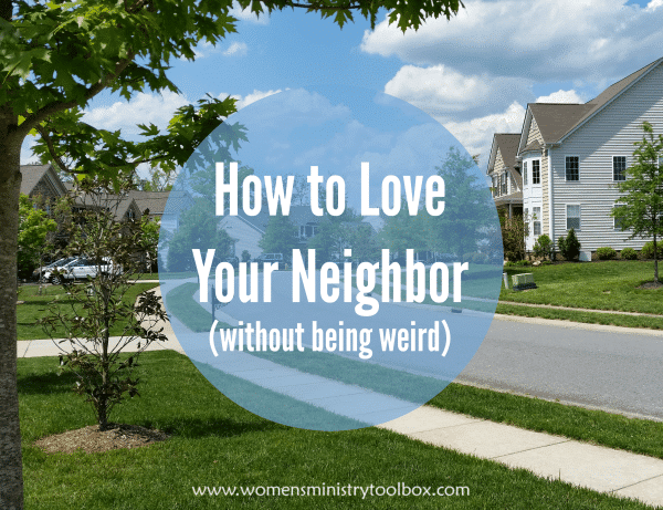 How to Love Your Neighbor (without being weird)