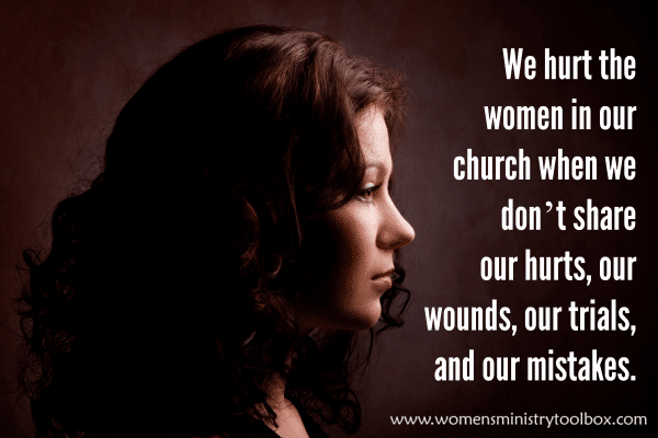We hurt the women in our church when we don't share our hurts, our wounds, our trials, and our mistakes.