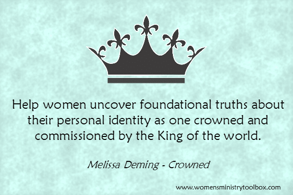 Help women uncover foundational truths about their personal identity as one crowned and commissioned by the King of the world