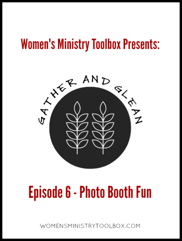Gather and Glean Episode 6 - Photo Booth Fun - Great ideas and tips for the photo booth at your next women's ministry event.