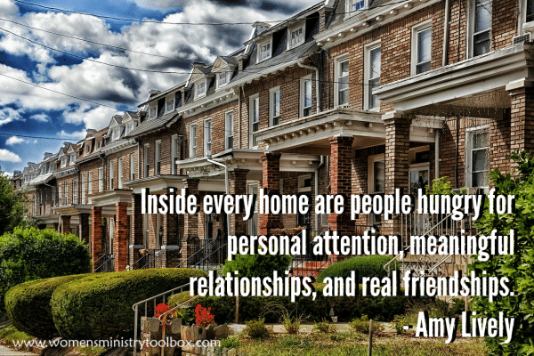 Inside every home are people hungry for personal attention, meaningful relationships, and real friendships. Amy Lively