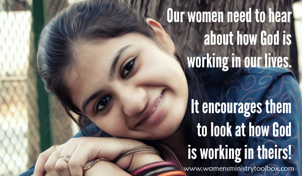 Our women need to hear about how God is working in our lives.