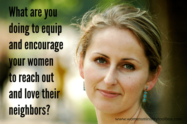 What are you doing to equip and encourage your women to reach out and love their neighbors