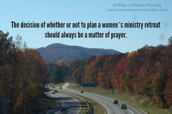 The decision of whether or not to plan a women's ministry retreat should always be a matter of prayer